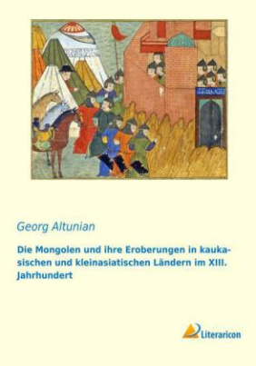 Die Mongolen und ihre Eroberungen in kaukasischen und kleinasiatischen Ländern im XIII. Jahrhundert