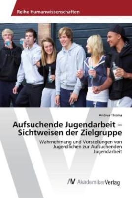 Aufsuchende Jugendarbeit - Sichtweisen der Zielgruppe