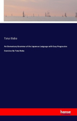 An Elementary Grammar of the Japanese Language with Easy Progressive Exercises By Tatui Baba