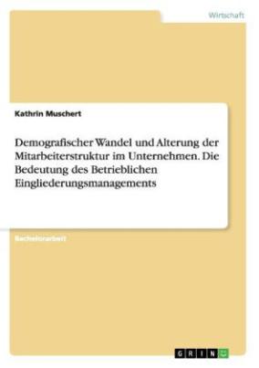 Demografischer Wandel und Alterung der Mitarbeiterstruktur im Unternehmen. Die Bedeutung des Betrieblichen Eingliederungsmanagements