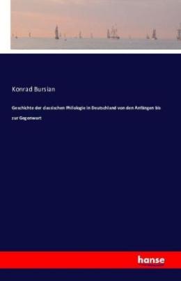 Geschichte der classischen Philologie in Deutschland von den Anfängen bis zur Gegenwart