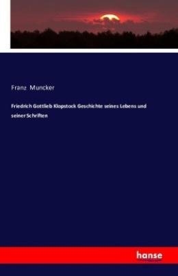 Friedrich Gottlieb Klopstock Geschichte seines Lebens und seiner Schriften