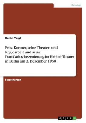 Fritz Kortner, seine Theater- und Regiearbeit und seine Don-Carlos-Inszenierung im Hebbel-Theater in Berlin am 3. Dezember 1950
