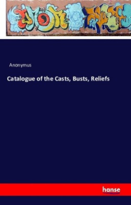 Catalogue of the Casts, Busts, Reliefs