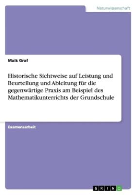 Historische Sichtweise auf Leistung und Beurteilung und Ableitung für die gegenwärtige Praxis am Beispiel des Mathematikunterrichts der Grundschule