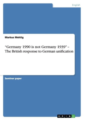 Germany 1990 is not Germany 1939   The British response to German unification