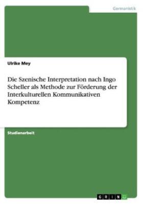 Die Szenische Interpretation nach Ingo Scheller als Methode zur Förderung der Interkulturellen Kommunikativen Kompetenz