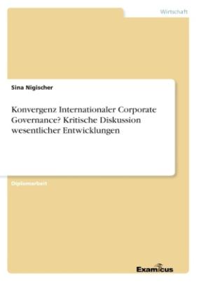 Konvergenz Internationaler Corporate Governance? Kritische Diskussion wesentlicher Entwicklungen