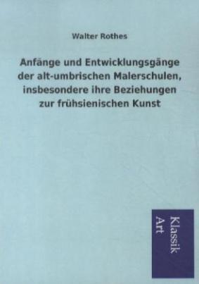 Anfänge und Entwicklungsgänge der alt-umbrischen Malerschulen, insbesondere ihre Beziehungen zur frühsienischen Kunst