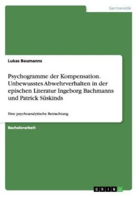 Psychogramme der Kompensation. Unbewusstes Abwehrverhalten in der epischen Literatur Ingeborg Bachmanns und Patrick Süskinds