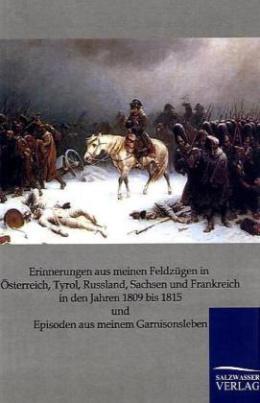 Erinnerungen aus meinen Feldzügen in Osterreich, Tyrol, Russland, Sachsen und Frankreich in den Jahren 1809 bis 1815 und Episoden aus meinem Garnisonsleben