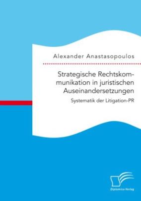 Strategische Rechtskommunikation in juristischen Auseinandersetzungen: Systematik der Litigation-PR