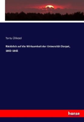 Rückblick auf die Wirksamkeit der Universität Dorpat, 1802-1865